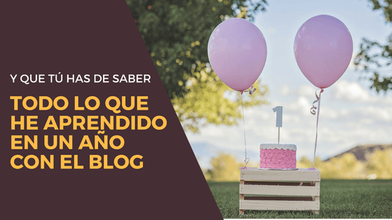 Todo lo que he aprendido en un año con el blog  (y que tú necesitas saber)
