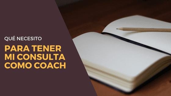 ¿Qué necesito para tener mi consulta como coach?