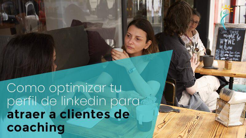 Cómo optimizar tu perfil de Linkedin para atraer clientes de coaching