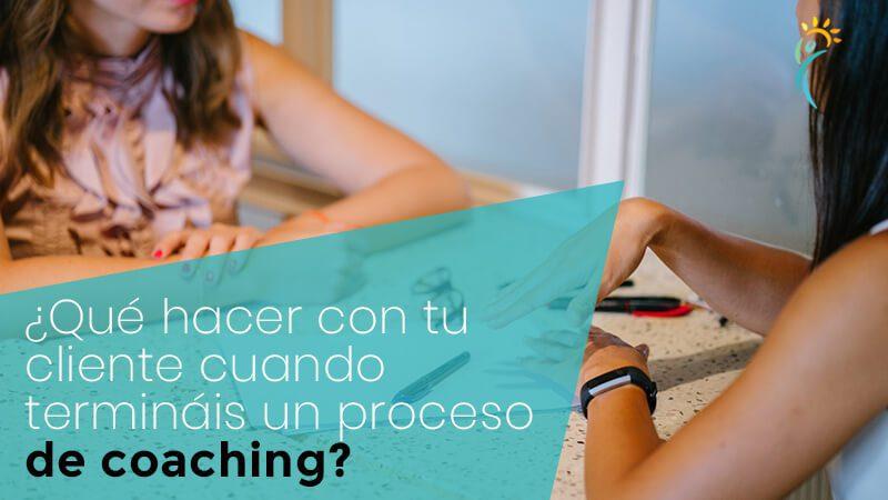 ¿Qué hacer con tu cliente cuando termináis un proceso de coaching?Consigue clientes recurrentes