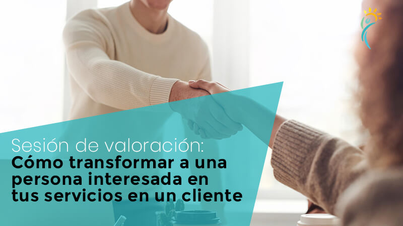 Cómo transformar a una persona interesada en tus servicios en un cliente: sesión de valoración