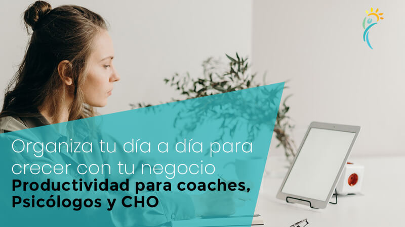 Organiza tu día a día para crecer con tu negocio – Productividad para coaches, psicólogos y CHO
